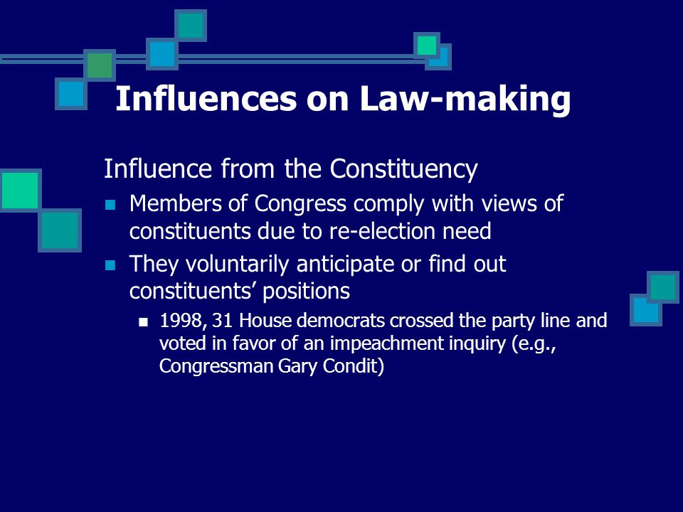 Influence from the Constituency Members of Congress comply with views of constituents due to re-election need They voluntarily anticipate or find out constituents' positions 1998, 31 House democrats crossed the party line and voted in favor of an impeachment inquiry (e.g., Congressman Gary Condit) Influences on Law-making