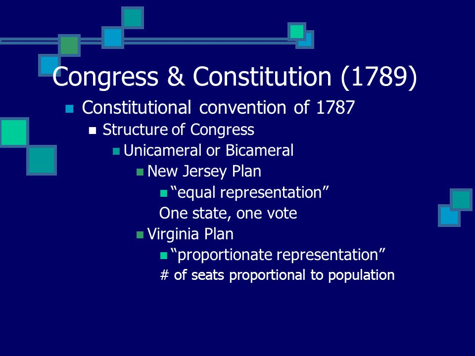 Congress & Constitution (1789) Constitutional convention of 1787 Structure of Congress Unicameral or Bicameral New Jersey Plan equal representation One state, one vote Virginia Plan proportionate representation # of seats proportional to population