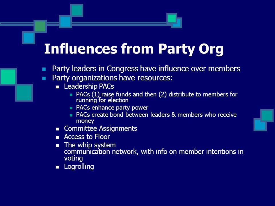 Party leaders in Congress have influence over members Party organizations have resources: Leadership PACs PACs (1) raise funds and then (2) distribute to members for running for election PACs enhance party power PACs create bond between leaders & members who receive money Committee Assignments Access to Floor The whip system communication network, with info on member intentions in voting Logrolling Influences from Party Org