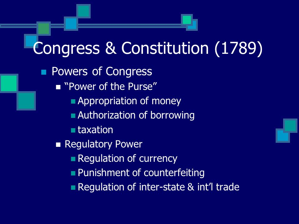 Congress & Constitution (1789) Powers of Congress Power of the Purse Appropriation of money Authorization of borrowing taxation Regulatory Power Regulation of currency Punishment of counterfeiting Regulation of inter-state & int'l trade