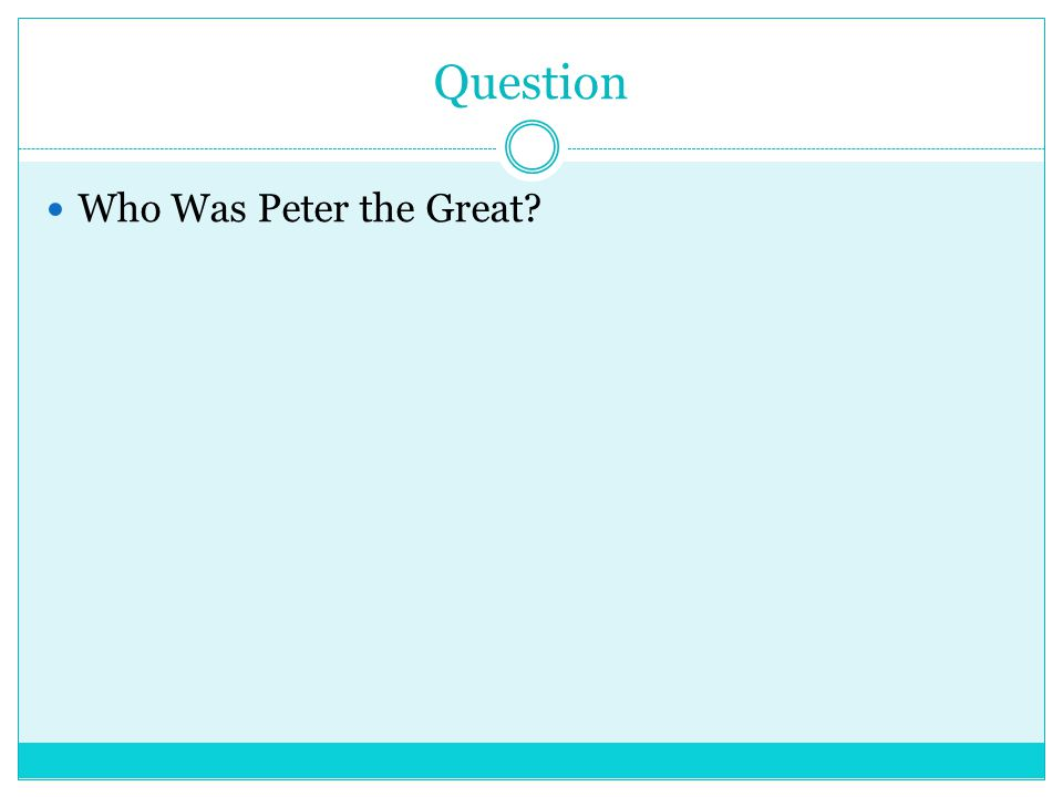 ANSWER (1682-1725) Greatest Romanov czar, who westernized Russia and made the country a major European power