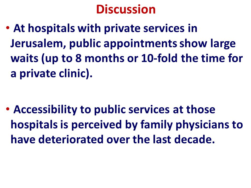 Discussion Family physicians report reasonable public service waiting times for only a minority of patients, difficulty reaching a hospital physician for consult, pressure to refer patients to private services and frustration - as 40% of the Jerusalem population lacks supplemental health insurance.