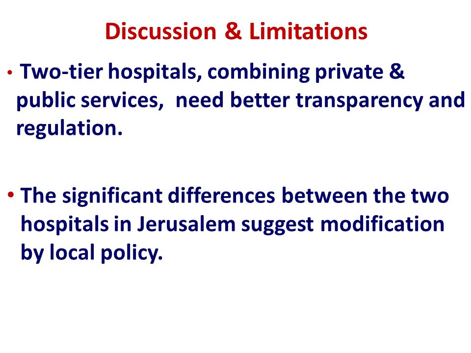 Discussion & Limitations Our study has not examined other aspects of the problem such the impact of alternatives on accessibility to public services (as in systems with private institutions separated from public hospitals).