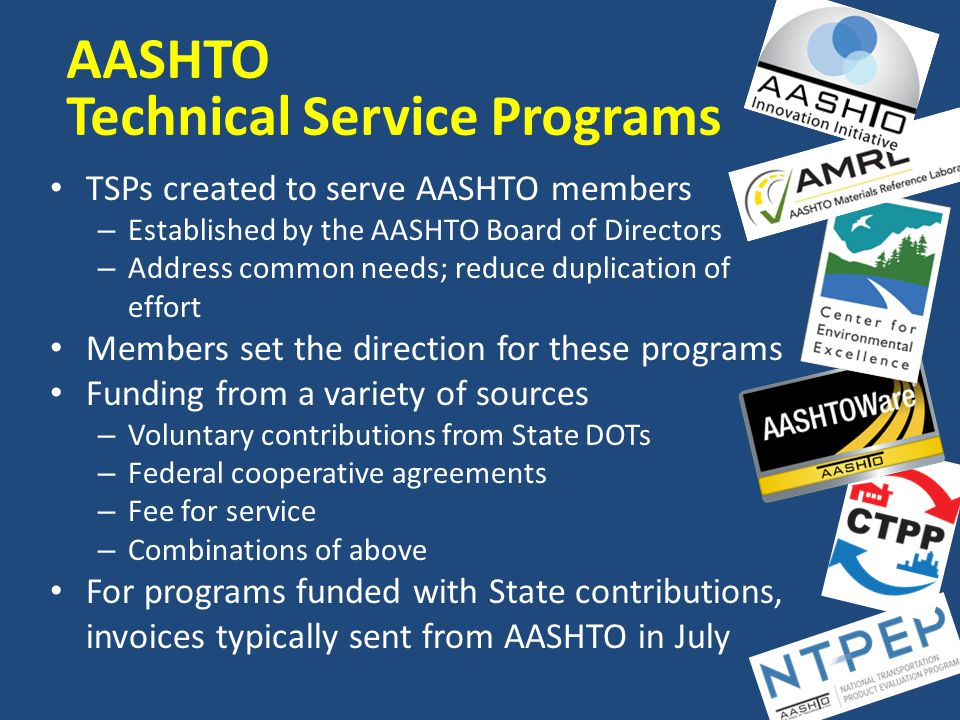 SP&R Waivers and AASHTO TSPs Waivers allow non-Federal match to be waived; thus, 100% federal SP&R funding can be used Provides an additional way to fund TSPs – is not the only source of funding AASHTO obtains waivers for TSPs from FHWA HQ – AASHTO requests consideration for waiver by FHWA – Program must have significant research or technology transfer component to be eligible – Letter provided by FHWA confirms or denies eligibility – Letters kept on file by AASHTO – RAC members notified of eligibility each year at invoice time