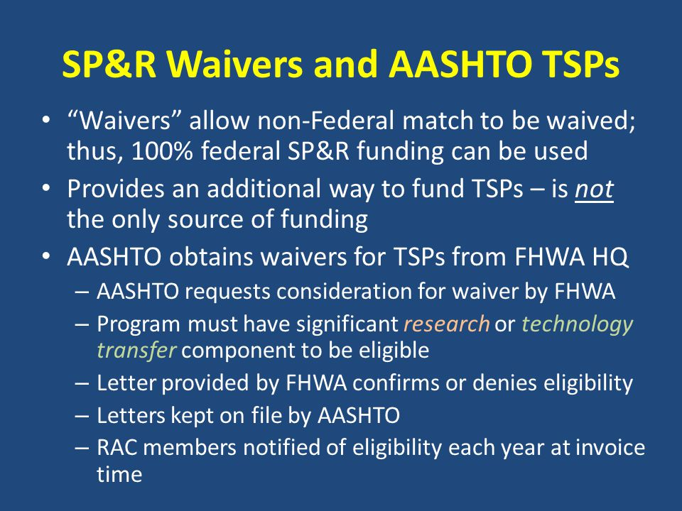 TSPs currently eligible for waiver of SP&R Non-Federal Match AASHTO Innovation Initiative (formerly TIG) AASHTO Materials Reference Laboratory – AMRL AASHTO Product Evaluation List – APEL Census Transportation Planning Program – CTPP Environmental Technical Assistance Program – ETAP Equipment Management – EMTSP Highway Safety Policy and Management LRFD Specifications Maintenance Materials Specifications – DAMS National Transp Product Evaluation Program – NTPEP Snow and Ice Cooperative Program – SICOP Sustainable Transportation – STEICS (form.