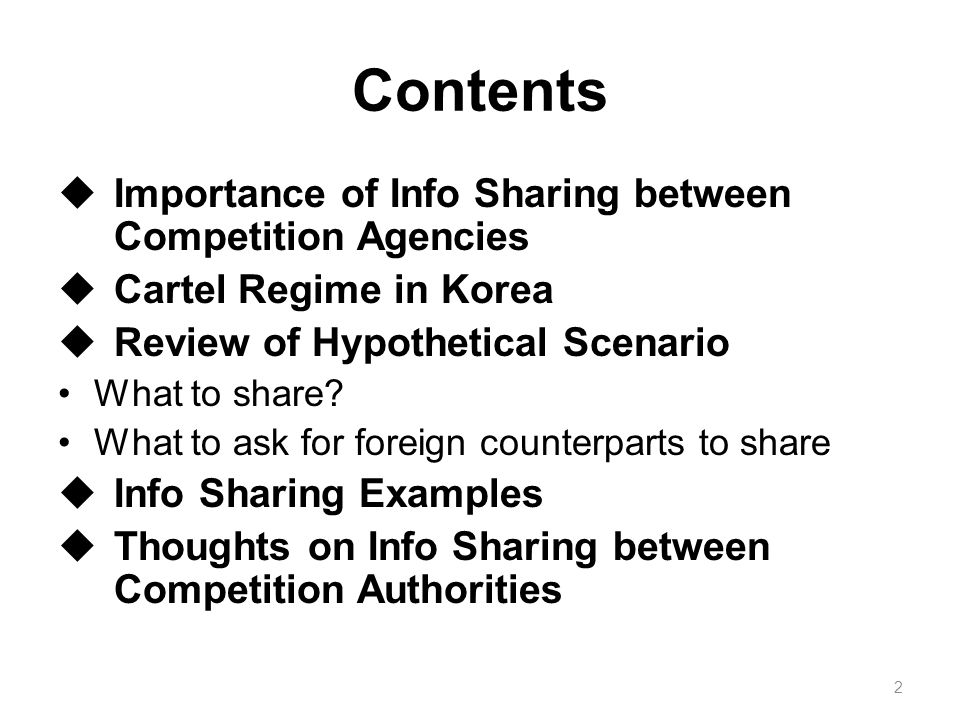 Importance of Info Sharing between Competition Agencies Increasing cases of International cartel and challenges for competition agencies Benefits from agency-to-agency information sharing ① Get help in analyzing cases ② Get more cooperation from cartelists 3