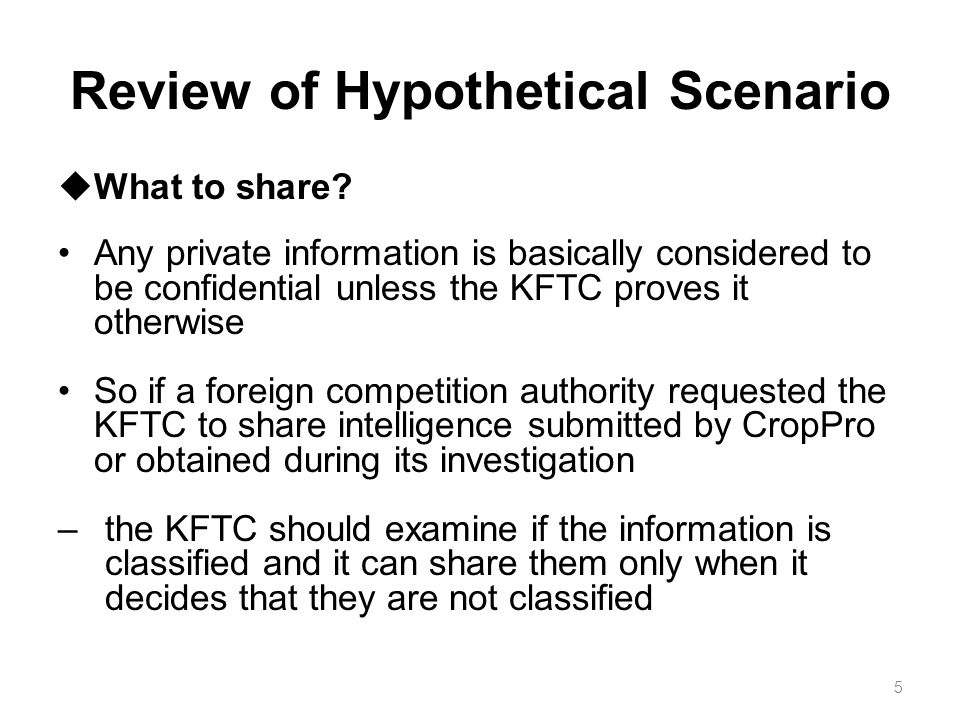 Review of Hypothetical Scenario Information produced by the KFTC during an investigation can be released –Only if they don t include any secret information or their secrecy is preserved by appropriate measure These procedures cost much time –So the KFTC works to secure a confidentiality waiver from CropPro in an initial stage of investigation so that the possibility of information sharing remains open 6