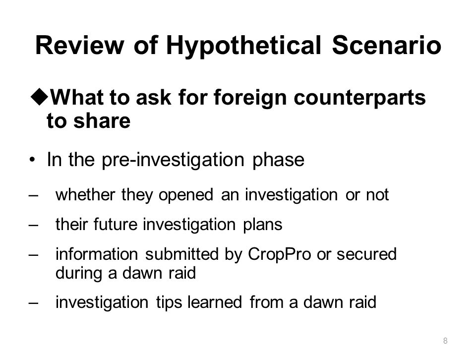 Review of Hypothetical Scenario In the investigation phase –investigation status –schedule and strategy of a dawn raid if there is ongoing investigation coordination –materials collected from a dawn raid.