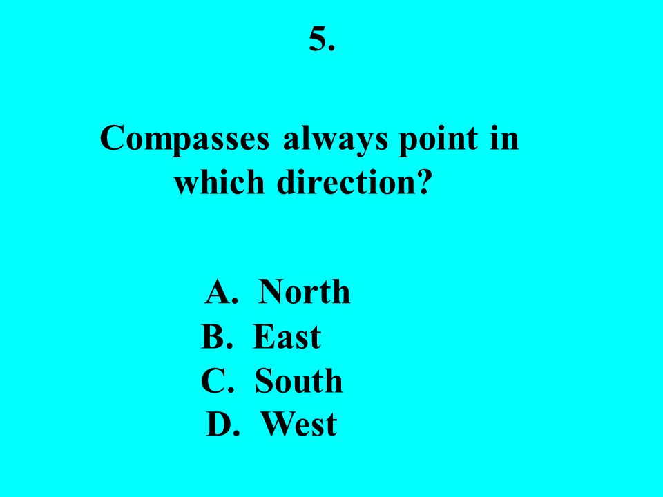 5. Compasses always point in which direction? A. North B. East C. South D. West