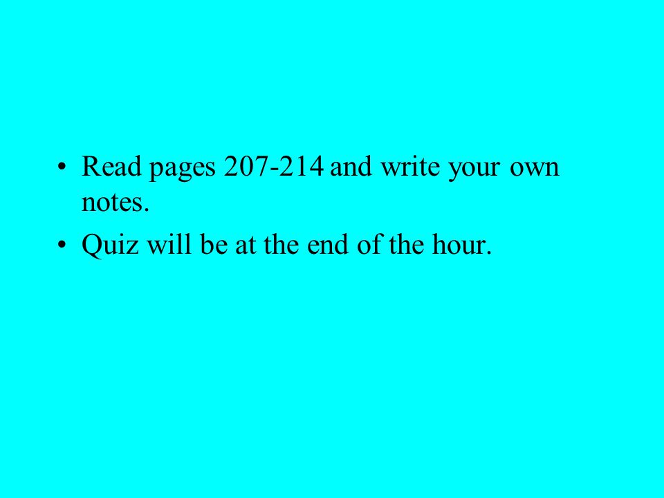 Read pages 207-214 and write your own notes. Quiz will be at the end of the hour.