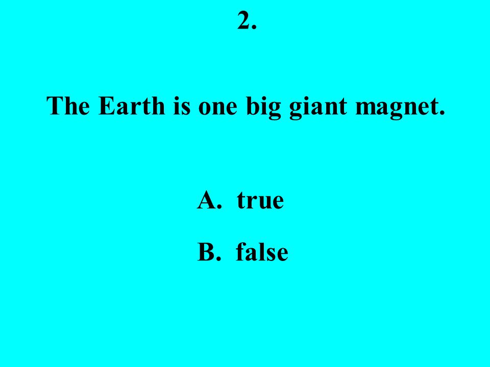 2. The Earth is one big giant magnet. A. true B. false