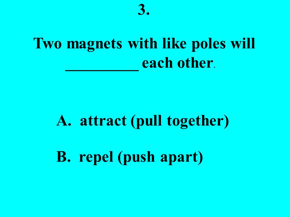 3.Two magnets with like poles will _________ each other.