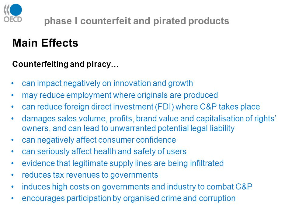 Outcomes: Distribution channels Most counterfeited goods are transported through commercial transport services -often with appropriate documentation (such as Bills of Lading) Growing use of transit points; -especially Free Trade Zones The internet has emerged as a new and powerful means to sell via auction sites, stand alone e-commerce and e-mail solicitation phase I counterfeit and pirated products