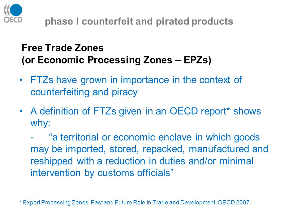 Counterfeiters use FTZs Growing use of free trade zones - these are used as gateways and way-points where goods can be broken down into smaller consignments Documents sanitised to disguise point of manufacture elaborated and repackaged (often goods only become counterfeits at this point) transhipped to disguise actual origin The lower intensity of customs surveillance in free trade zones can be to counterfeiters' advantage phase I counterfeit and pirated products