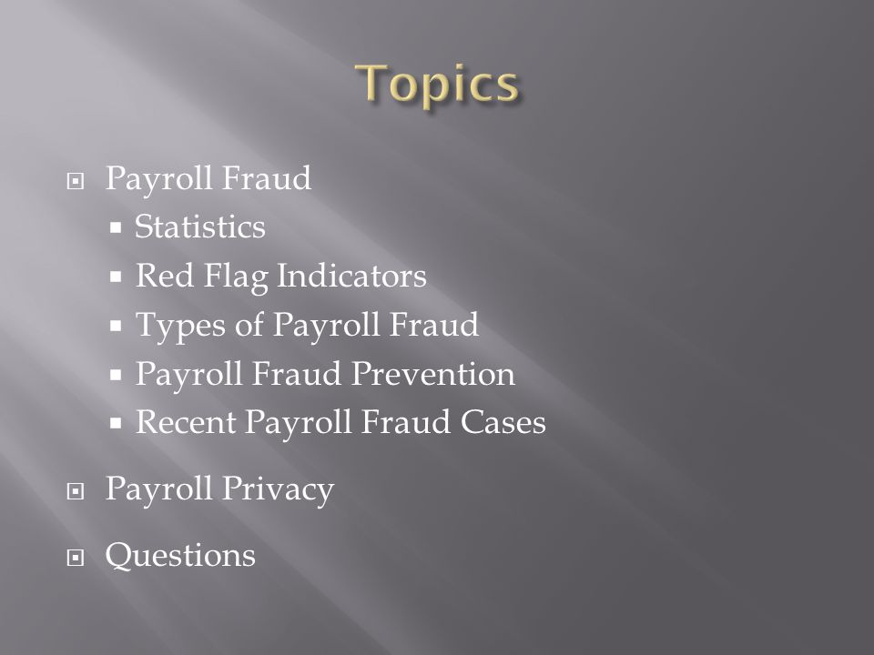  Payroll Fraud happens in 27 percent of all businesses  Payroll Fraud occurs nearly twice as often (14.2 percent) in small organizations with less than 100 employees than in large ones (7.6 percent)  The average instance of payroll fraud lasts about 36 months.