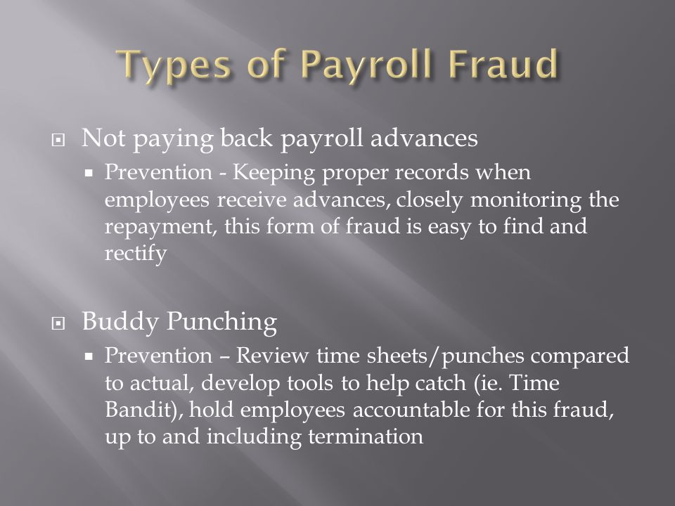  Ghost Employees  Prevention – Audit your payroll records, keep up with how many employees you have, separation of duties, complete Surprise payoffs  Pay check Diversion  Prevention – Keep paper checks locked up, secure, blank stock, direct deposit of all checks