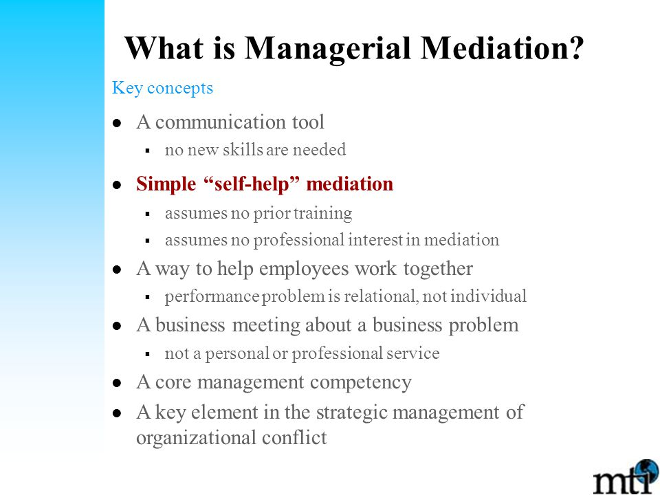 A communication tool  no new skills are needed Simple self-help mediation  assumes no prior training  assumes no professional interest in mediation A way to help employees work together  performance problem is relational, not individual A business meeting about a business problem  not a personal or professional service A core management competency A key element in the strategic management of organizational conflict What is Managerial Mediation.