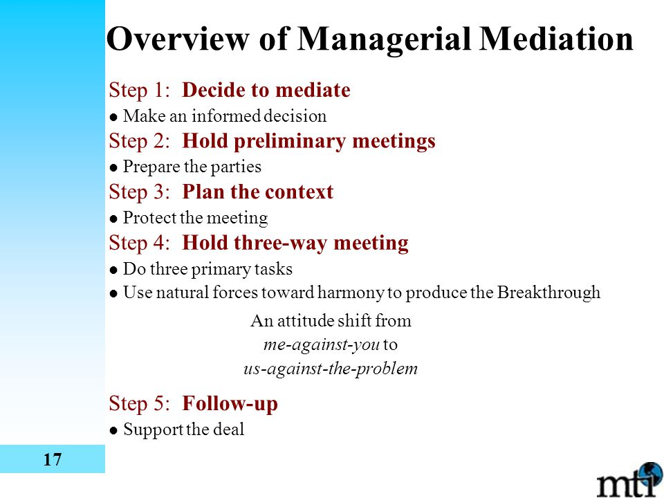 Overview of Managerial Mediation Step 1: Decide to mediate Make an informed decision An attitude shift from me-against-you to us-against-the-problem Step 2: Hold preliminary meetings Prepare the parties Step 3: Plan the context Protect the meeting Step 4: Hold three-way meeting Do three primary tasks Use natural forces toward harmony to produce the Breakthrough Step 5: Follow-up Support the deal 17