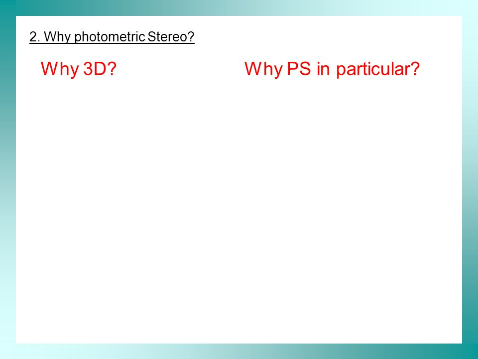 2.Why photometric Stereo. Why 3D?Why PS in particular.