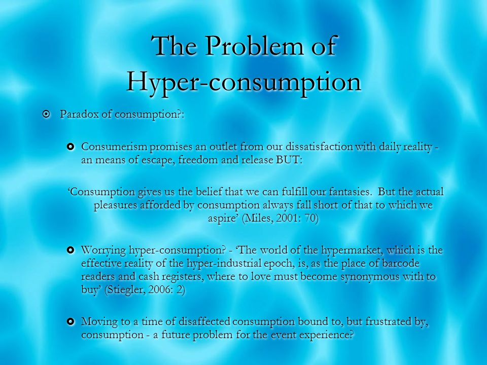 The Problem of Hyper-consumption  Experiential consumption represents a new 'focus and playground for individual consumption' (Bauman, 1988: 60) but one where the consumer cycle can become self-destructive killing the experience and so the raison d'etre of the event  Also reflects an arena of symbolic competition, freedom and exclusion, display, domination and distinction  In the circuit of cultural consumption events and the experiences offer levels of meaning that is symbolic, can be read and convert.