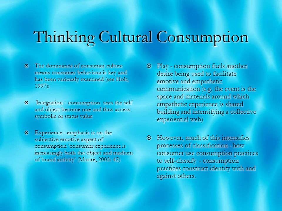Thinking Cultural Consumption  Consumer culture appears to offer variety, choice, opportunity (think about the array of events and the experiences they offer)  However, the consumer is NOT king rather they engage in form of 'pseudo- sovereignty' - the trick of consumerism is to make the consumer to feel they are king and in control  Consumption is not so free or neutral - how open is events consumption.