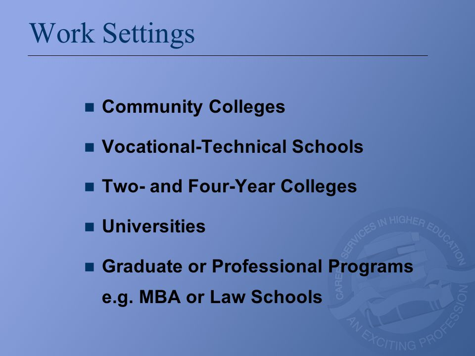 Work Settings (continued) In higher education settings, career services departments may be housed organizationally in a variety of units including: student affairs/services, academic affairs (as part of academic advising or as part of a specific school or college, especially on decentralized campuses), development/university advancement/alumni relations, or enrollment management.
