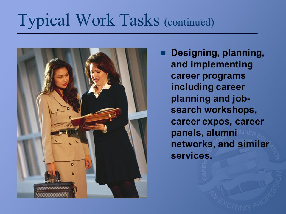Typical Work Tasks (continued)  Work with employers who participate in job fairs, on-campus interviewing, resume referral, and related programs.