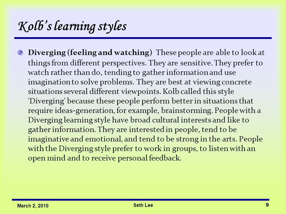 Seth Lee10 March 2, 2010 Kolb's learning styles Assimilating (watching and thinking) The Assimilating learning preference is for a concise, logical approach.