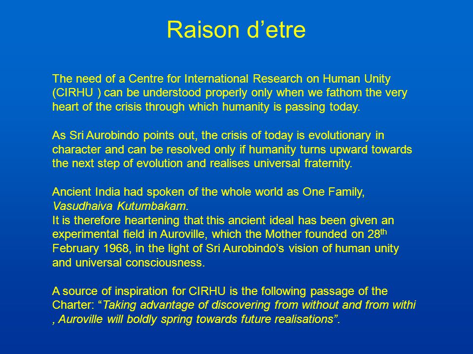Vision Based on Sri Aurobindo's vision, CIRHU will foster material and spiritual research in all fields and will be a bridge between Auroville's and the world's experience of an accelerating evolution of consciousness.