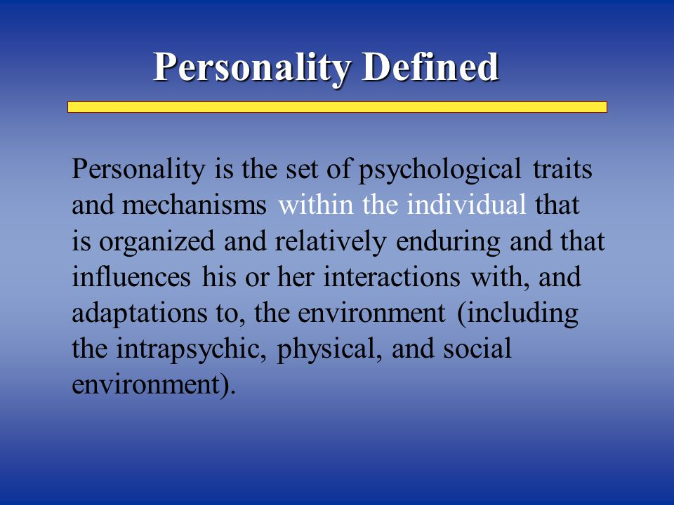 Personality Defined   Personality is the set of psychological traits and mechanisms within the individual that is organized and relatively enduring and that influence his or her interactions with, and adaptations to, the environment (including the intrapsychic, physical, and social environment).