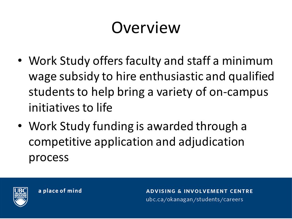 Funding Allocations Through the application process faculty and staff request the number of Work Study hours they require for their job proposal The approved hours can be committed to as many student hires as is appropriate for a proposal, to a maximum of 300 hours per student