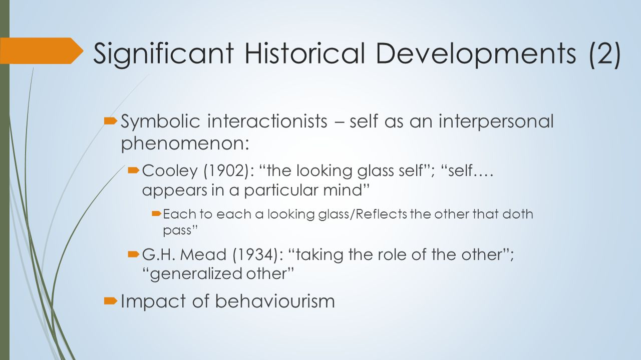 Significant Historical Developments (3)  Clinical interest in the self:  Carl Rogers (1951): importance of the self in self-actualization and fulfillment  Problem of the homunculus:  Pseudo-explanation  Self-agent that pulls the strings  Psychoanalytic contributions:  Erikson and stages of identity  Self Psychology:  Kohut (1971): cohesiveness of the self: importance of mirroring (looking glass self)  Object relations theory:  Early work of Fairbairn and Guntrip  Kernberg (1984): identity diffusion