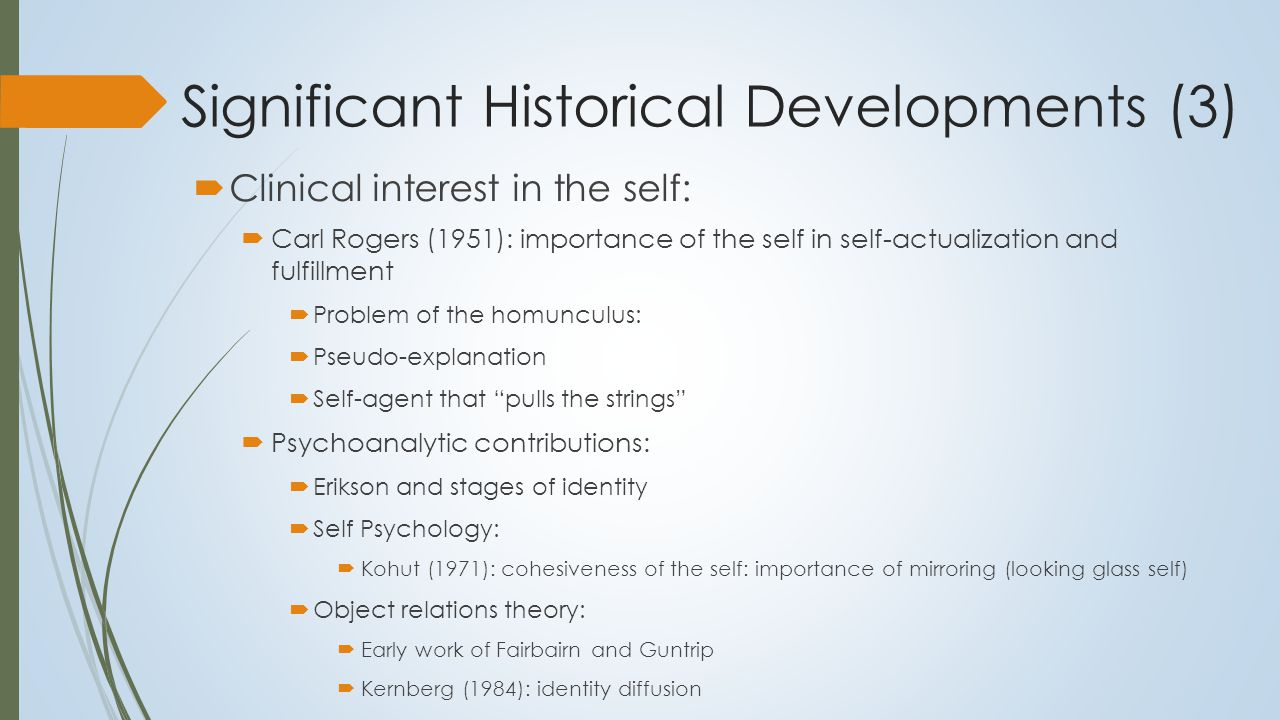 Significant Historical Developments (4)  Impact of the cognitive revolution:  Social cognition and the self  Growth of research on self as known  Solution to the homunculus problem  Emergence of self as agent