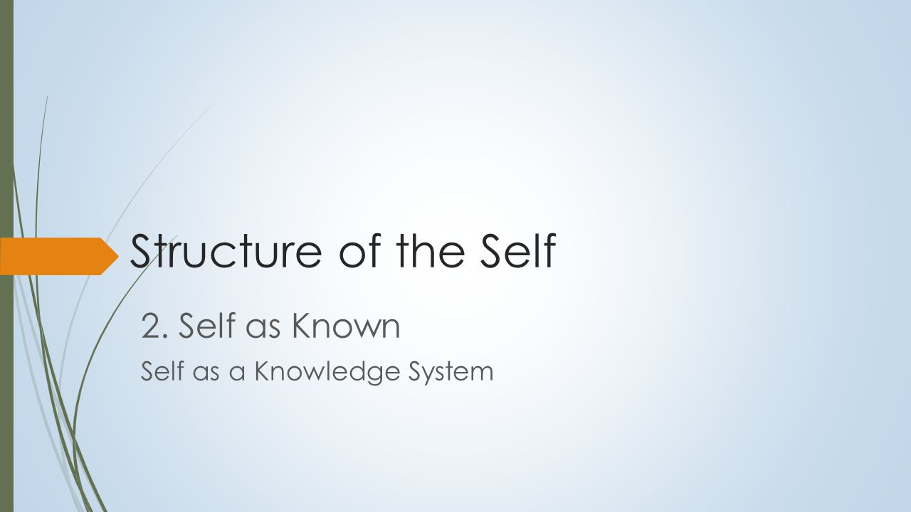 Self as Known  Self-referential knowledge system  Critical dimensions:  Degree of differentiation of self-knowledge  Degree of integration of self knowledge to form coherent sense of self  Need for a construct to describe units of self- knowledge (and personality)