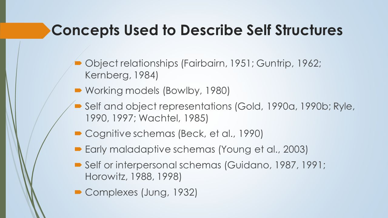 Self Structures  Common feature: personality consists of cognitive structures that mediate behavioural responses to events  Essential difference: whether these structures are purely cognitive or also have an emotional component  Cognitive therapy: schemas are primarily cognitive  Object relations and attachment assume they have an emotional component: Kernberg (1982): self-object-emotion triad  Social-cognitive approaches to personality also assume they are cognitive-emotional systems (Mischel & Shoda, 1995)  Schema as a unifying concept (Piaget, 1926; Bartlett, 1932)  Cognitive-emotional schema