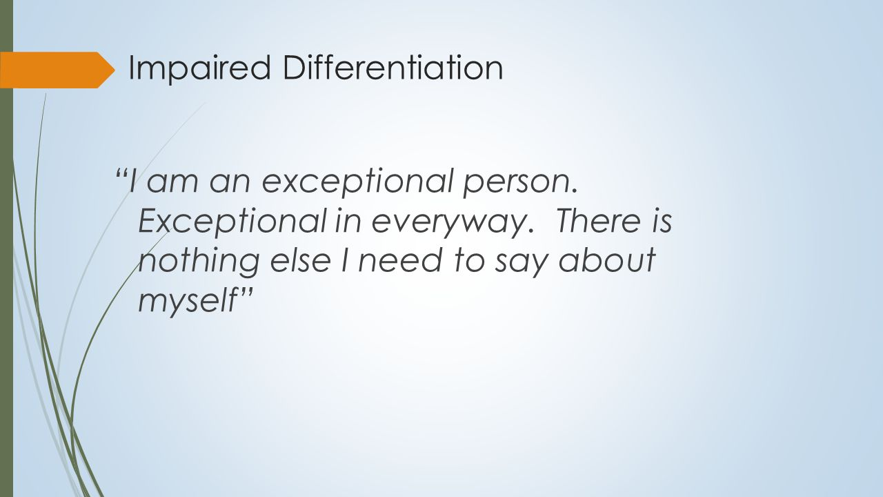Impaired Differentiation  Poorly delineated interpersonal boundaries:  Difficulty differentiating self from others  Uses others to define self experience  Confuses others feelings with own  Impoverished self structure; few cognitive- emotional schemas  Poorly defined and global self schemas  Simple and rather concrete self-description