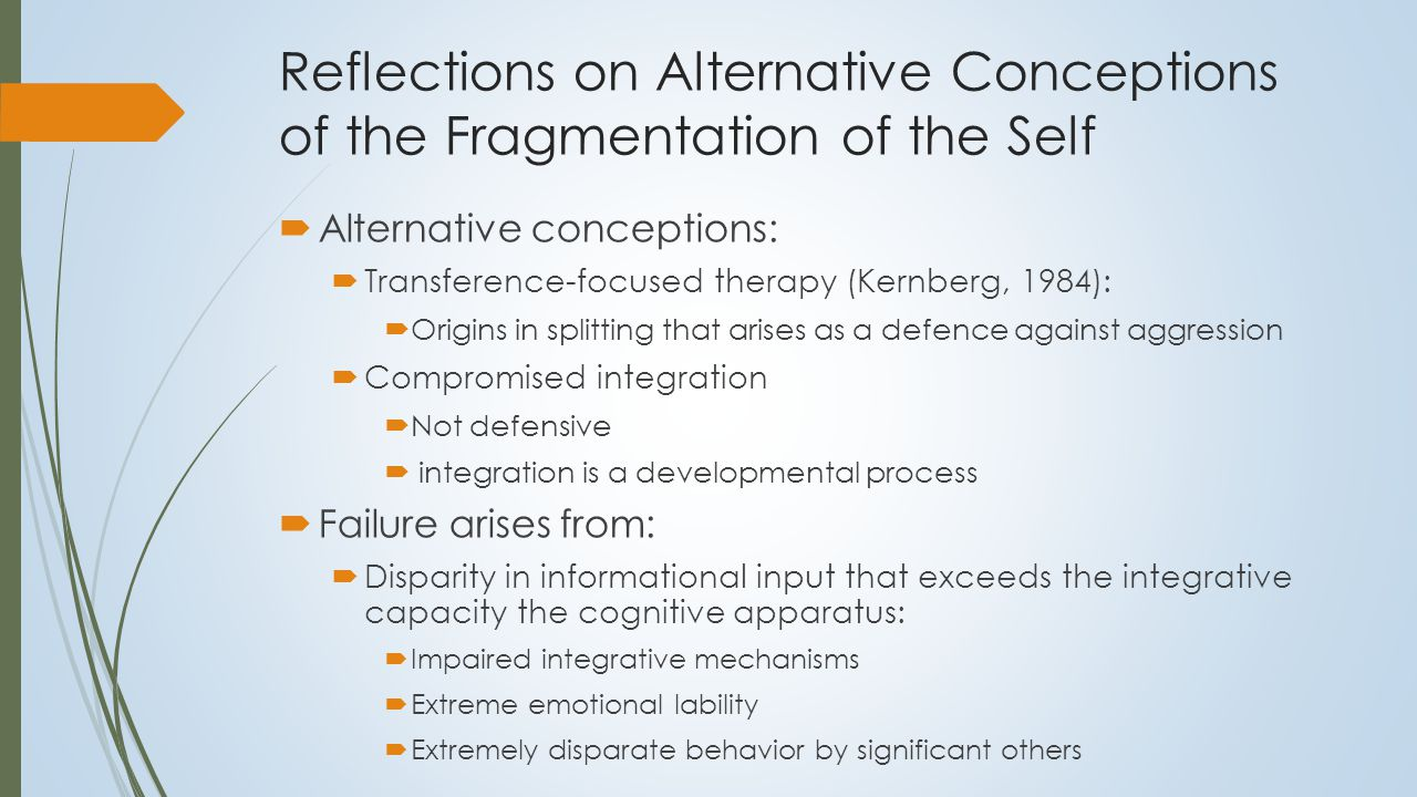 Implications for Treatment  Transference-Focused Therapy:  Focus on splitting as it occurs in the transference  Interpretative approach to change  Compromised Integration:  Removal of hindrances to integration  Emotional lability  Cognitive distortions  Foster connections and links within self-knowledge