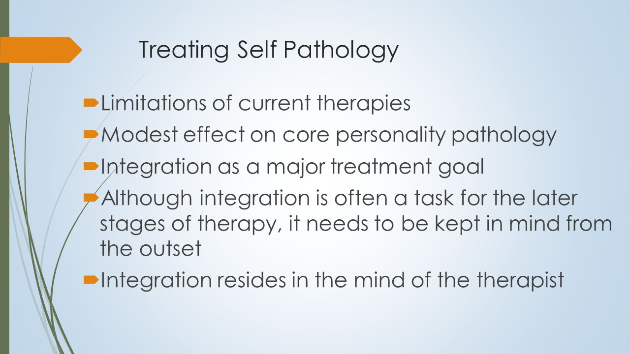 Treating Self Pathology: Goals  Promote a sense of unity and coherence  Facilitate the differentiation of self-knowledge  Construct a more integrated and adaptive self system:  Establish links and connections within self-knowledge  Develop a more adaptive life script or self narrative  Construct a more adaptive and rewarding personal niche  Promote self directedness  Help the patient to get a life
