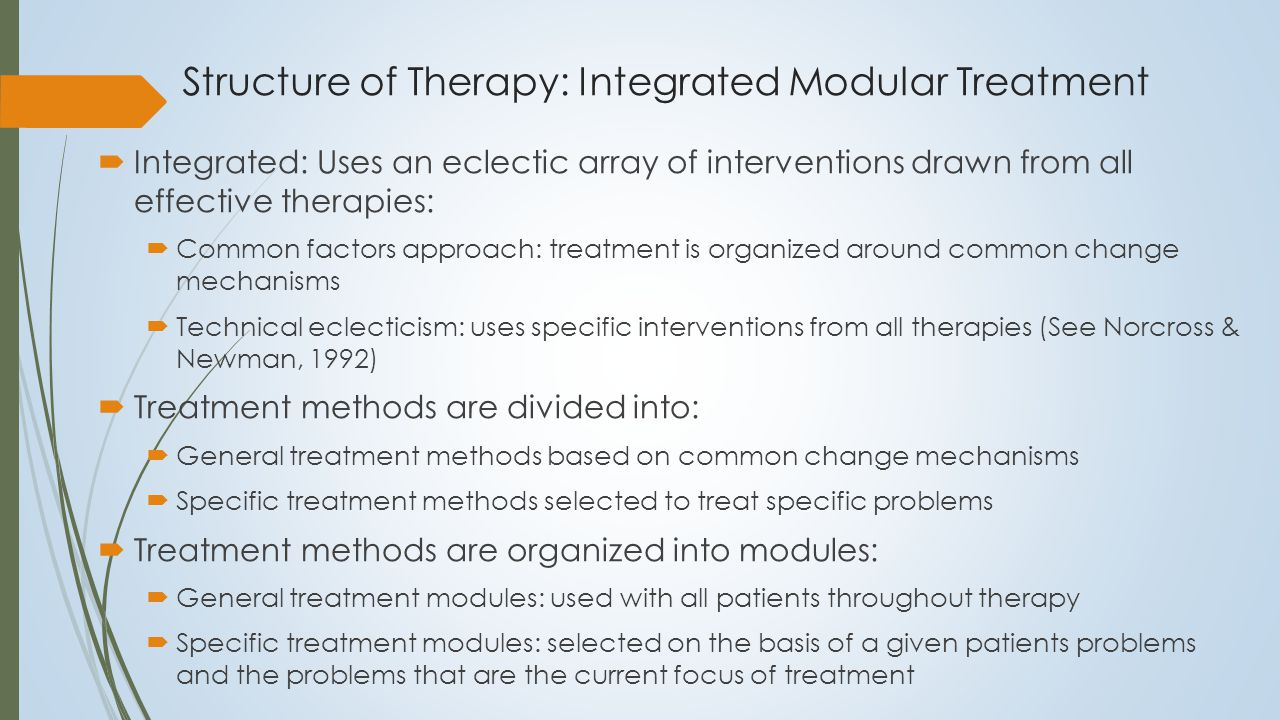 Integrated Modular Treatment: Phases of Change Phase 1: Safety, Containment, and Engagement Phase 2: Control and Modulation: Unstable and dysregulated emotions Phase 3: Exploration and change: Maladaptive schemata and interpersonal patterns, consequences of trauma and adversity Phase 4: Synthesis: Self pathology Most readily changed Most stable