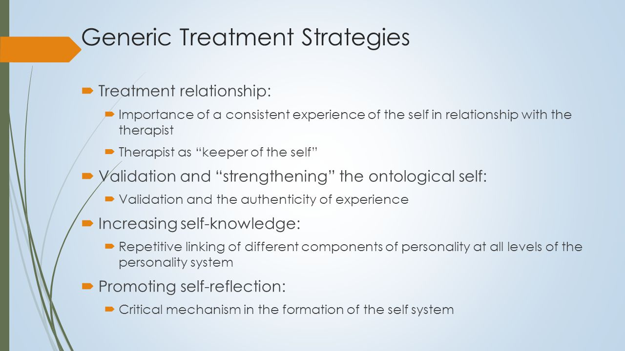 Self-Reflection  Fundamental to the development of the self  Capacity for a reflective loop to thought – we are not only aware but can reflect on this awareness  Self refection differs from self awareness and self focus  Self focus without self reflection may create additional problems  Research shows that a self focus is results in greater distress associated with:  Physiological sensations  Emotional reactions  Many patients with borderline pathology are intensely self- focused but not necessaryily self-reflective  Self refection is necessary for experience to be therapeutic