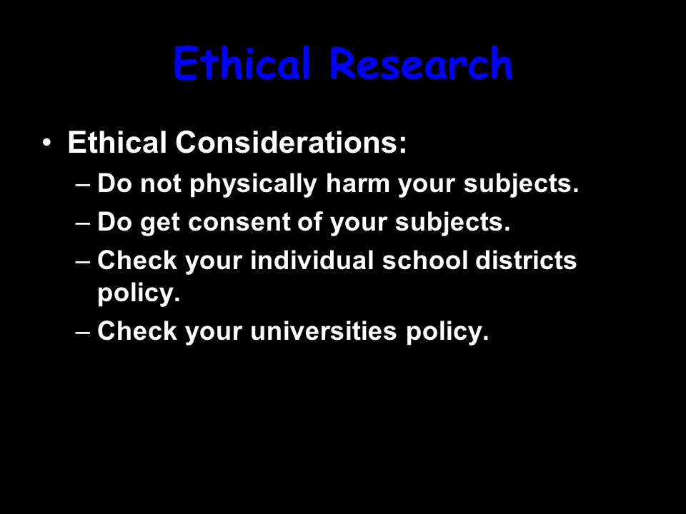 Ethical Research Ethical Considerations: –Do not physically harm your subjects.