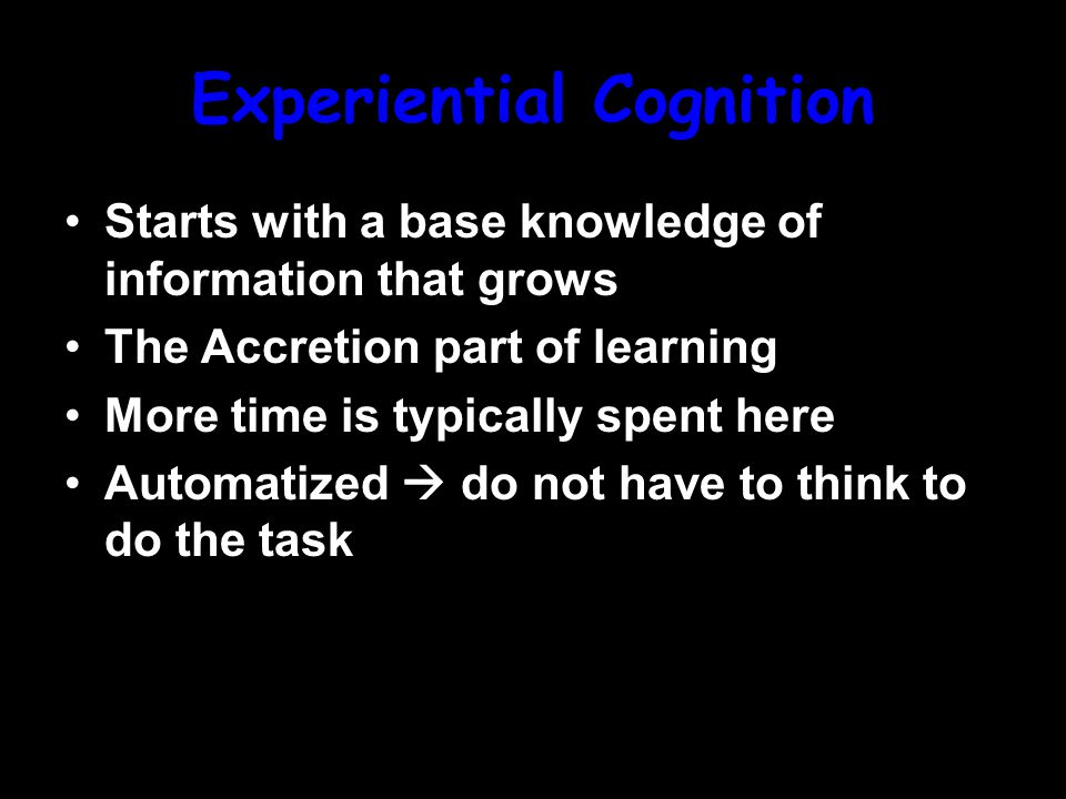Experiential Cognition Starts with a base knowledge of information that grows The Accretion part of learning More time is typically spent here Automatized  do not have to think to do the task