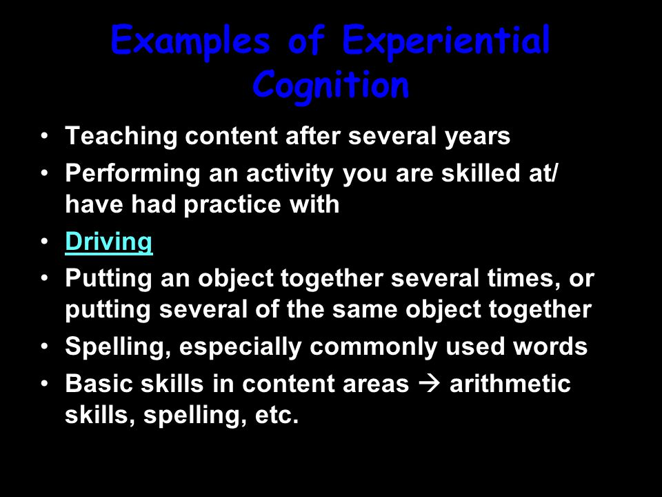 Examples of Experiential Cognition Teaching content after several years Performing an activity you are skilled at/ have had practice with Driving Putting an object together several times, or putting several of the same object together Spelling, especially commonly used words Basic skills in content areas  arithmetic skills, spelling, etc.