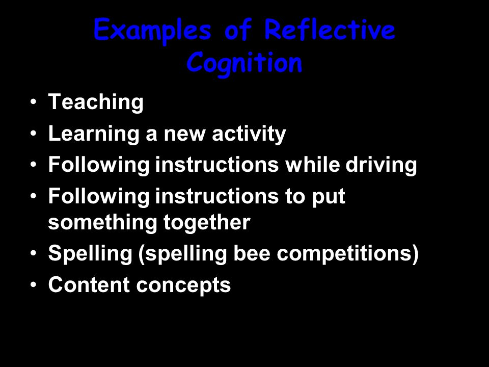 Examples of Reflective Cognition Teaching Learning a new activity Following instructions while driving Following instructions to put something together Spelling (spelling bee competitions) Content concepts