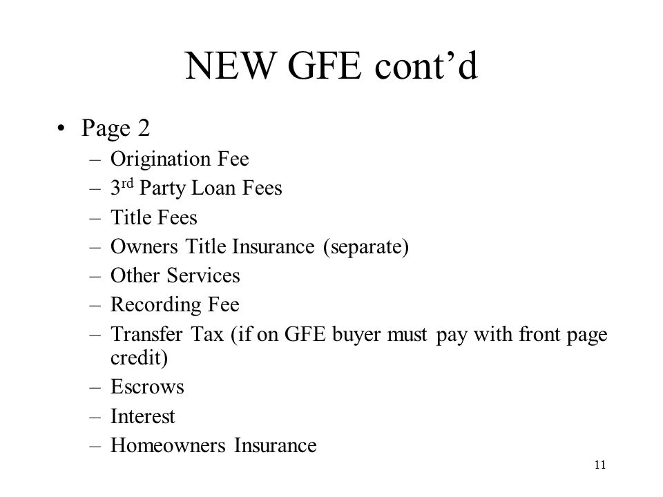 12 NEW GFE cont'd Availability –Prices and terms quoted must be good for 10 business days after issuance of the GFE –If no further action by potential borrower after 10 business days lender/broker no longer bound by GFE