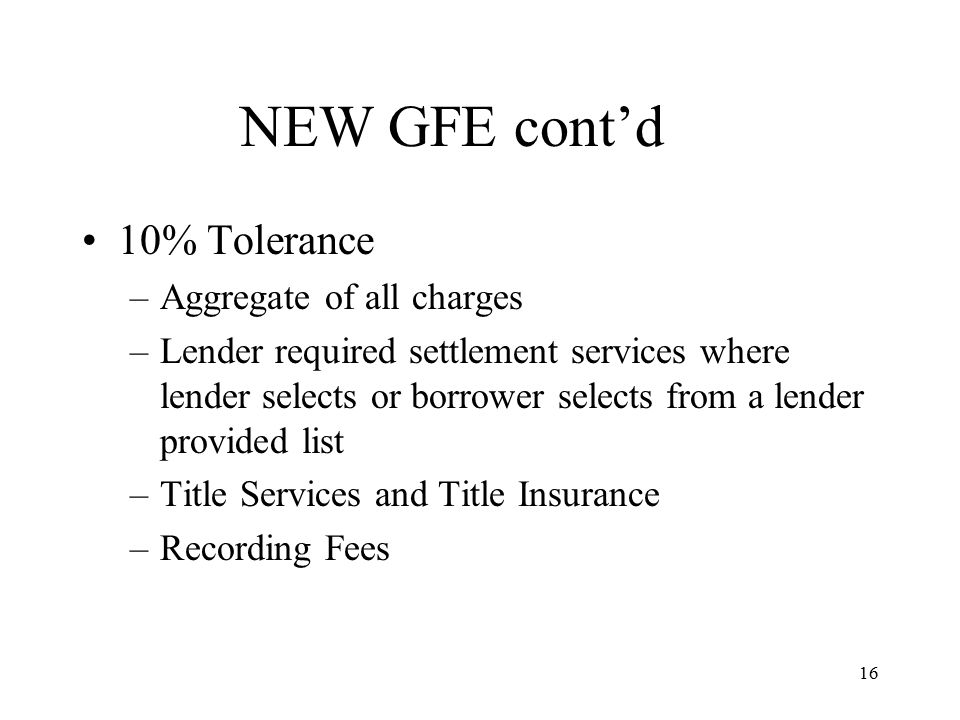 17 NEW GFE cont'd Unlimited Tolerance –Services where borrower selects the provider –Escrows –Per diem –Homeowners Insurance