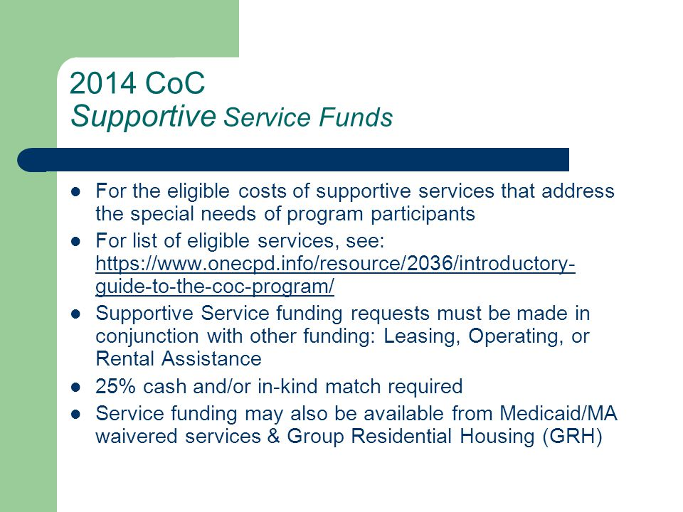 2014 CoC Administrative costs Up to 7% of grant amount may be for overall project/grant administration These include activities such as management, coordination, monitoring, evaluation, staff training, & environmental review 25% cash and/or in-kind match required