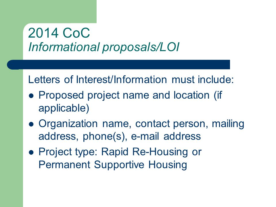 2014 CoC Informational proposals/LOI (cont.) Description of the project: – target population – proposed capacity (number of households & persons to be served) – proposed housing and support services model – proposed outcomes – strategies on meeting outcome goals & HUD performance measure targets