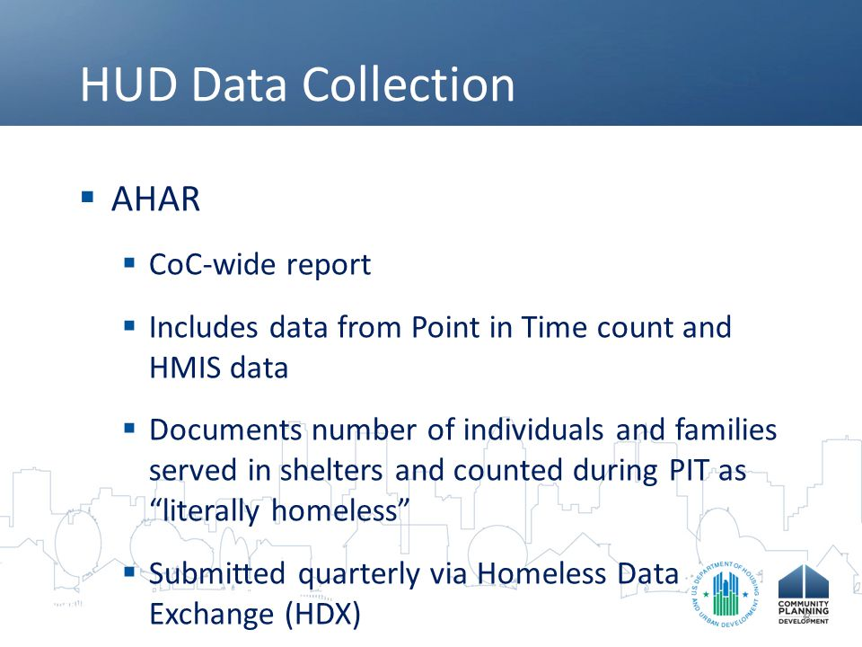 HUD Data Sources  Homeless Data Exchange (HDX)  Only CoCs can access their data on HDX  CoCs can run reports based on their PIT and HMIS data  Submitted quarterly via the HDX  www.hudhdx.info www.hudhdx.info 9
