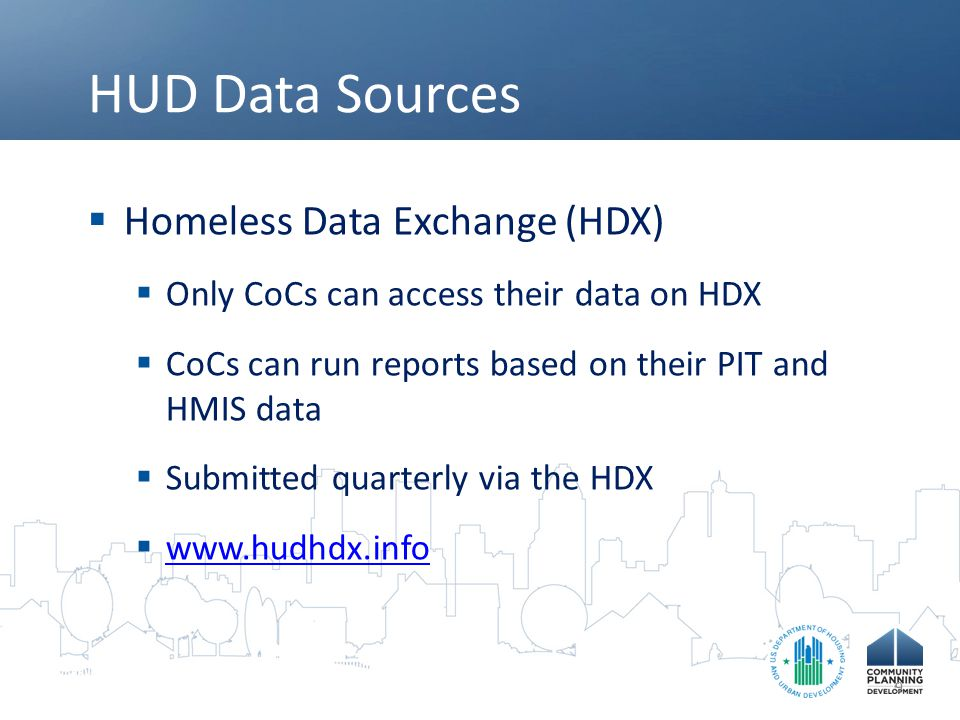 HUD Data Sources  Homeless Resource Exchange (HRE)  Public website  National level reports (AHAR)  Community level reports (by CoC)  www.hudhre.info www.hudhre.info 10